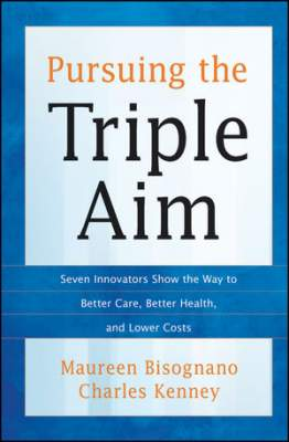 Pursuing the Triple Aim: Seven Innovators Show the Way to Better Care, Better Health, and Lower Cost
